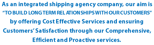 "As an integrated shipping agency company, our aim is ""TO BUILD LONG TERM RELATIONSHIPS WITH OUR CUSTOMERS"" by offering Cost Effective Services and ensuring Customers' Satisfaction through our Comprehensive, Efficient and Proactive services."